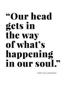 """""""Our head gets in the way of what's happening in our soul."""" - Rory Lula McMahon, Healers Podcast Episode 5 