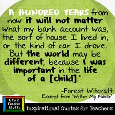 A hundred yeard form now it will no matter what my bank account was, the sort of house I lived in, or the kind of car i drove.  but the world may be different, because i was important in the life of someone -Forest Witcraft