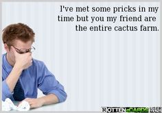 I've met some pricks in my time but you my friend are  the entire cactus farm.