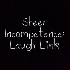 Sheer Incompetence Laugh Link
