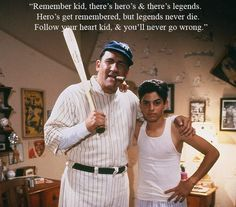 """Sandlot wisdom. """"Remember kid, there's heroes and there's legends. Heroes get remembered, but legends never die. Follow your heart kid, and you'll never go wrong."""""""