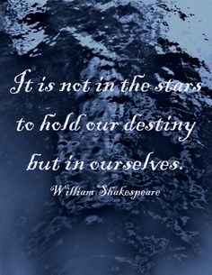 """It is not in the stars to hold our destiny but in ourselves.""  -William Shakespeare"
