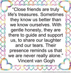 """""""Close friends are truly life's treasures. Sometimes they know us better than we know ourselves. With gentle honesty, they are there to guide and support us, to share our laughter and our tears. Their presence reminds us that we are never really alone.""""  ― Vincent van Gogh"""