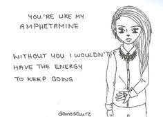 Você é como minha anfetamina, sem você eu não teria a energia para continuar.