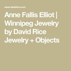 Anne Fallis Elliot | Winnipeg Jewelry by David Rice Jewelry + Objects
