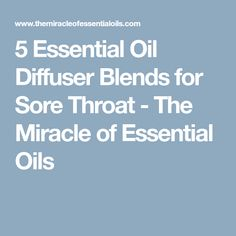 5 Essential Oil Diffuser Blends for Sore Throat - The Miracle of Essential Oils