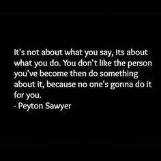It's not about what you say, its about what you do. Peyton Sawyer Scott. One Tree Hill. OTH.