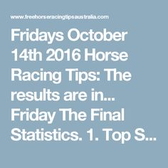 Fridays October 14th 2016 Horse Racing Tips:  The results are in...  Friday The Final Statistics.  1. Top Selection strike rate at 24% out of 41 races.  2. Top 2 Selections strike rate at 46% out of 41 races.  3. Exacta strike rate at 32% out of 41 races.  + Best Top Selection win dividend: $5.80  + Best tipped Exacta dividend: $68.20  + Best straight Trifecta dividend: $51.50  + Best straight First 4 dividend: $102.60  + Best Quadrella dividend: $778.70  So let's have a look at the numbers…