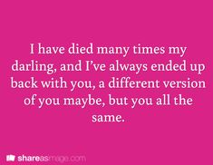 I have died many times my darling, and I've always ended up back with you, a different version of you, maybe, but you all the same.