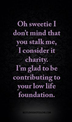 Oh sweetie I don't mind that you stalk me, I consider it charity. I'm glad to be contributing to your low life foundation.