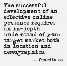 The successful development of an effective online presence requires an in-depth understand of your target market both in location and demographics.