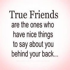 True friends are the ones who have nice things to say about you behind your back http://quotes-4u.tumblr.com/