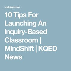 10 Tips For Launching An Inquiry-Based Classroom | MindShift | KQED News