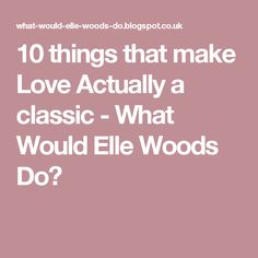 10 things that make Love Actually a classic - What Would Elle Woods Do?