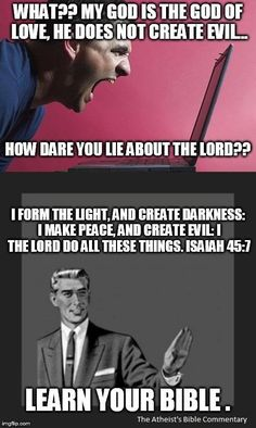 Atheism, Religion, It's in the Bible, Bible Verse, Isaiah, God is Good, God is Love, God Loves You, Evil. What?? My god is the god of love, he does not create evil. How dare you lie about the lord?? I form the light, and create darkness: I make peace, and create evil: I the lord do all these things. Isaiah 45:7. LEARN YOUR BIBLE.