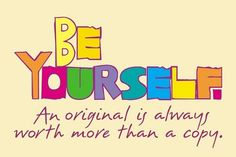 Respecting the worthwhileness in learning to appreciate & BE YOURSELF. An original is always worth more than a copy.