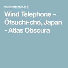 Wind Telephone – Ōtsuchi-chō, Japan - Atlas Obscura