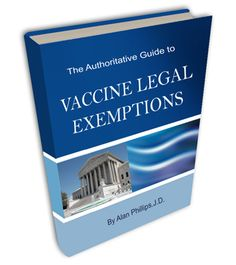 The Authoritative Guide to Vaccine Legal Exemptions by Alan Phillips, J.D.     NEW 2013 EDITION NOW AVAILABLE!  FINALLY -- Comprehensive, authoritative information about vaccine exemptions you can trust, from Alan Phillips, J.D., a leading vaccine rights attorney with years of experience helping clients throughout the U.S. legally avoid vaccines in a wide variety of vaccine-refusal settings.  #vaccines #legalexemptions #AlanPhillipsJD