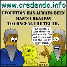 Exodus 32, Aaron made the calf himself, then when called into question by Moses, he lied and claimed it evolved from the fire.  Evolution started as a cover up and still remains that way. www.credenda.info