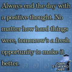 """""""Always end the day with positive thoughts. No matter how hard things were, tomorrow's a fresh opportunity to make it better.""""  #evolvewithjohnedward #psychicmediumje"""