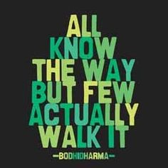 All know the way, but few actually walk it. —Bodhidharma - Nerdy Bodhisattva