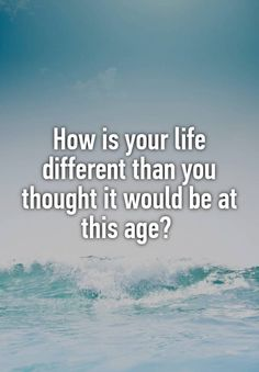 """How is your life different than you thought it would be at this age? """