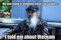 Uncle Si.. In Uncle Si's world everything relates back to Vietnam.. Hey Jack!