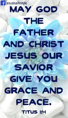 This letter is written to Titus, my true child in the faith that we share.  May God the Father and Christ Jesus our Saviour give you grace and peace.  (NLT)  Helen.