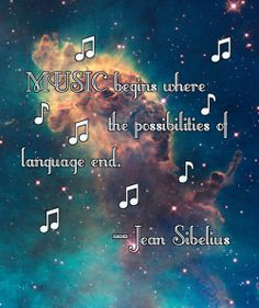 """Music begins where the possibilities of language end,"" ~Jean Sibelius"