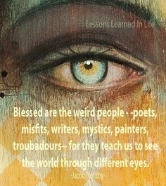 Blessed are the weird people--poets, misfits, writers, mystics, painters, troubadours--for they teach us to see the world through different eyes. -Jacob Norby