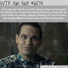 A 23 year old French con artist impersonated and assumed the identity of a 16 year old missing Texas boy, living with the boy's family for months, despite retaining his French accent and having different colored eyes from the missing teen - WTF fun facts