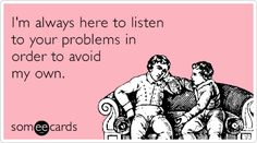 I'm always here to listen to your problems in order to avoid my own.