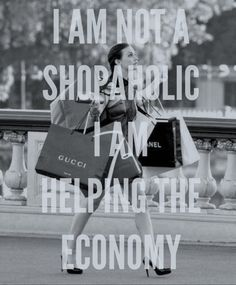 I am not a shopaholic, I am helping the economy.