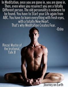 """In Meditation, once you are gone in, you are gone in. Then, even when you resurrect you are a totally Different person. The old personality is nowhere to be found. You have to Start your Life again from abc. You have to learn everything with fresh eyes, with a totally New Heart. That's why Meditation Creates Fear."""" Osho, Rinzai: Master of the Irrational,Talk #1"""