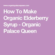 How To Make Organic Elderberry Syrup - Organic Palace Queen