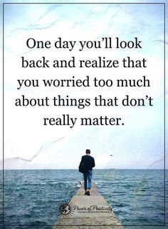 One day you'll look back and realize that you worried too much about things that don't really matter.