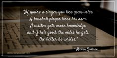 """If you're a singer you lose your voice. A baseball player loses his arm. A writer gets more knowledge, and if he's good, the older he gets, the better he writes."" ~ Mickey Spillane"