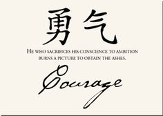 Courage, Chinese proverbs:  He who sacrifices his conscience to ambition burns a picture to obtain ashes.