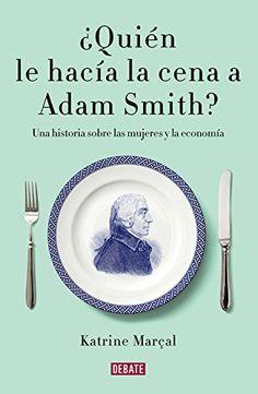 ¿Quién Le Hacía La Cena A Adam Smith? Katrine Marçal. Máis información no catálogo: http://kmelot.biblioteca.udc.es/record=b1539728~S1*gag