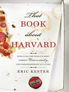 That Book About Harvard: Surviving the Famous University, One Embarrassment at a Time; A Memoir, by Eric Kester