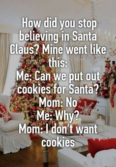 """ How did you stop believing in Santa Claus? Mine went like this: Me: Can we put out cookies for Santa? Mom: No Me: Why? Mom: I don't want cookies"""