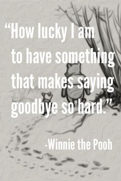 How lucky I am to have something that makes saying goodbye so hard. – Winnie the Pooh #goodbye Missing You: 22 Honest Quotes About Grief #Quotes #Goodbye