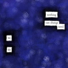 """""""Nothing can change until we do."""" — #makeblackoutpoetry"""