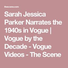 Sarah Jessica Parker Narrates the 1940s in Vogue  | Vogue by the Decade - Vogue Videos - The Scene