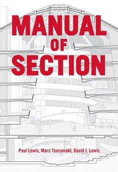 Manual of Section by Paul Lewis, Marc Tsurumaki, and David J. Lewis published by Princeton Architectural Press (2016). Image Courtesy of Princeton Architectural Press