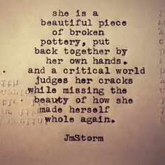Whole, cracked, broken, then piece by piece, put delicately back together. Never quite the same, and not entirely whole, but nevertheless, strong