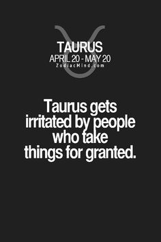 Taurus, so true. Mostly when they are taken for granted