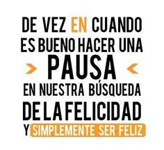 De vez en cuando es bueno hacer una pausa en nuestra búsqueda de la Felicidad, y simplemente ser Feliz