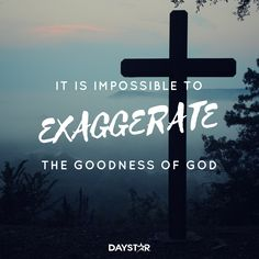 It is impossible to exaggerate the goodness of God. [Daystar.com]