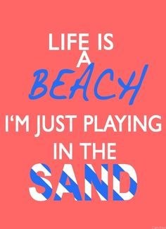 LIFE is a beach , I'm just playing in the sand